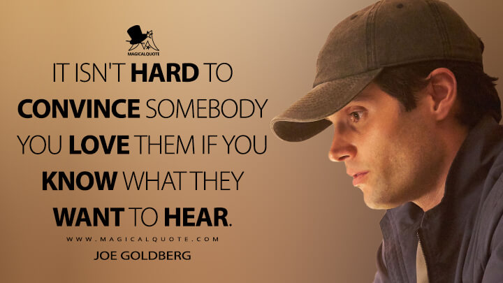It isn't hard to convince somebody you love them if you know what they want to hear. - Joe Goldberg (You Quotes)