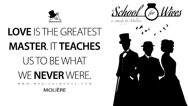 Love is the greatest master. It teaches us to be what we never were. - Molière (The School for Wives Quotes)