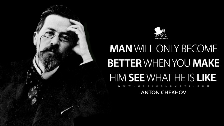 Man will only become better when you make him see what he is like. - Anton Chekhov Quotes
