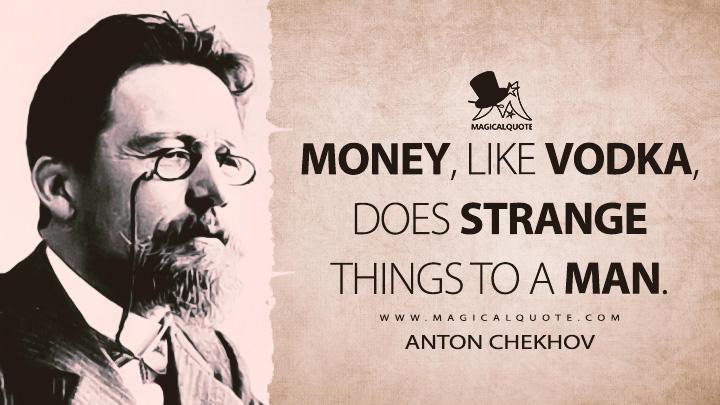 Money, like vodka, does strange things to a man. - Anton Chekhov Quotes