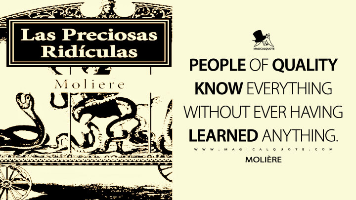 People of quality know everything without ever having learned anything. - Molière (The Ridiculous Précieuses Quotes)