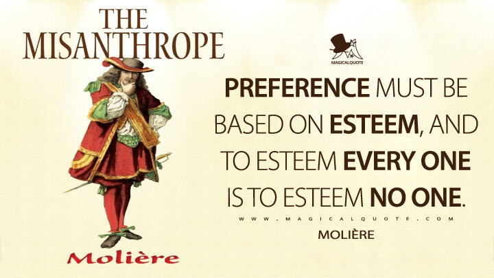 Preference must be based on esteem, and to esteem every one is to esteem no one. - Molière (The Misanthrope Quotes)
