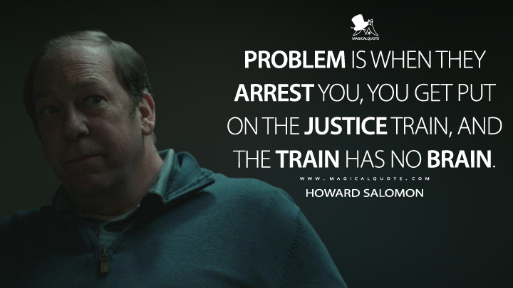 Problem is when they arrest you, you get put on the justice train, and the train has no brain. - Howard Salomon (The Outsider Quotes)