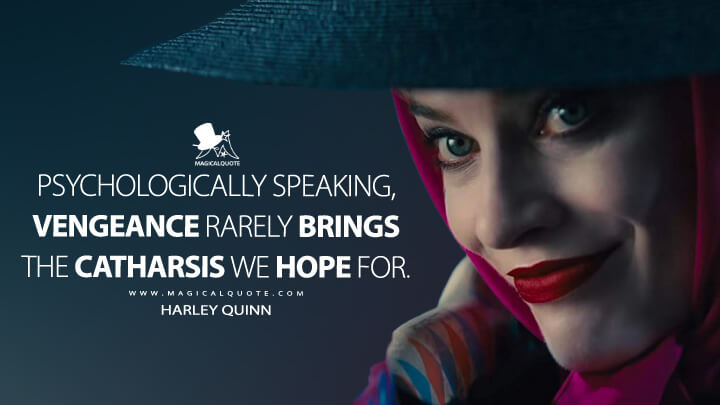 Psychologically speaking, vengeance rarely brings the catharsis we hope for. - Harley Quinn (Birds of Prey Quotes)