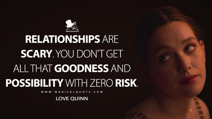 Relationships are scary. You don't get all that goodness and possibility with zero risk. - Love Quinn (You Quotes)