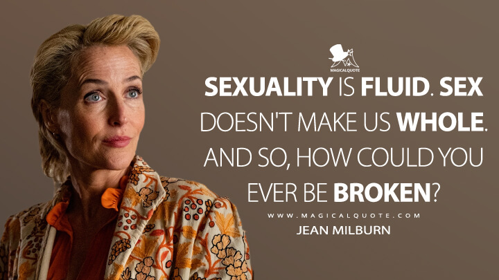 Sexuality is fluid. Sex doesn't make us whole. And so, how could you ever be broken? - Jean Milburn (Sex Education Quotes)