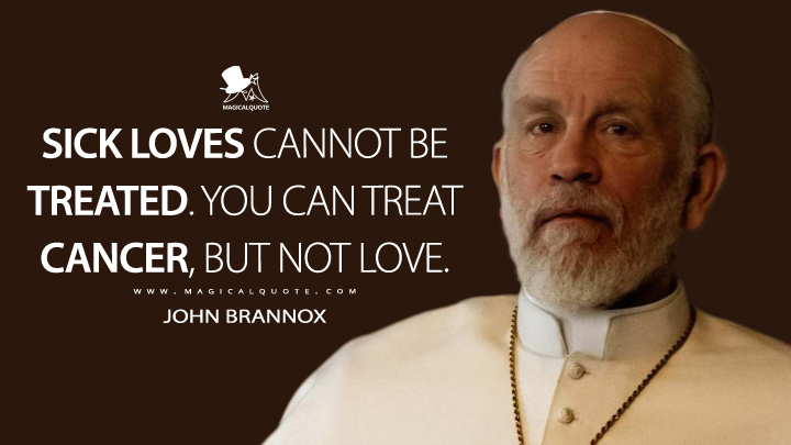 Sick loves cannot be treated. You can treat cancer, but not love. - John Brannox (The New Pope Quotes)