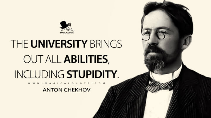 The University brings out all abilities, including stupidity. - Anton Chekhov Quotes