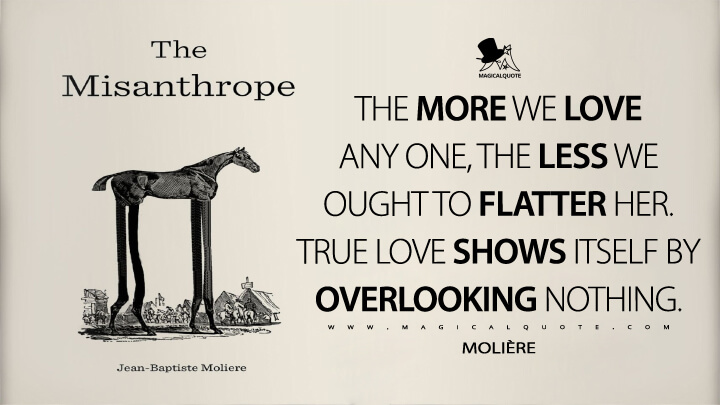The more we love any one, the less we ought to flatter her. True love shows itself by overlooking nothing. - Molière (The Misanthrope Quotes)