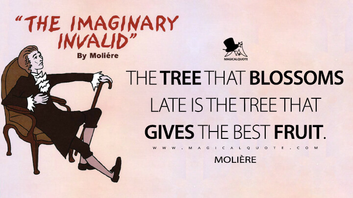 The tree that blossoms late is the tree that gives the best fruit. - Molière (The Imaginary Invalid Quotes)