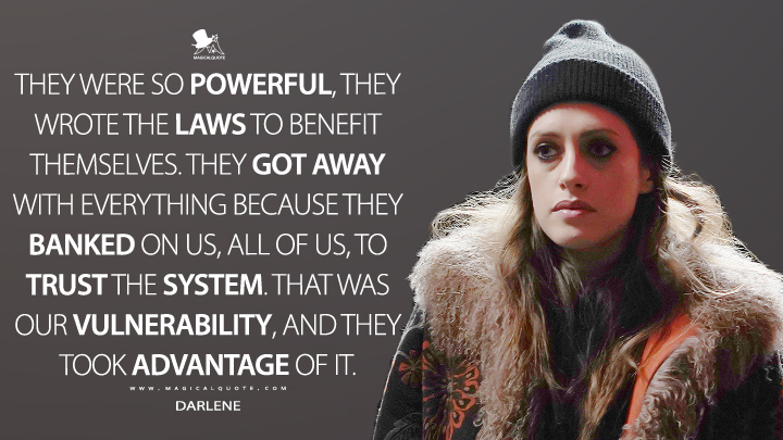 They were so powerful, they wrote the laws to benefit themselves. They got away with everything because they banked on us, all of us, to trust the system. That was our vulnerability, and they took advantage of it. - Darlene (Mr. Robot Quotes)