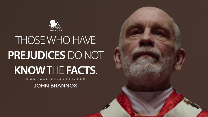 Those who have prejudices do not know the facts. - John Brannox (The New Pope Quotes)