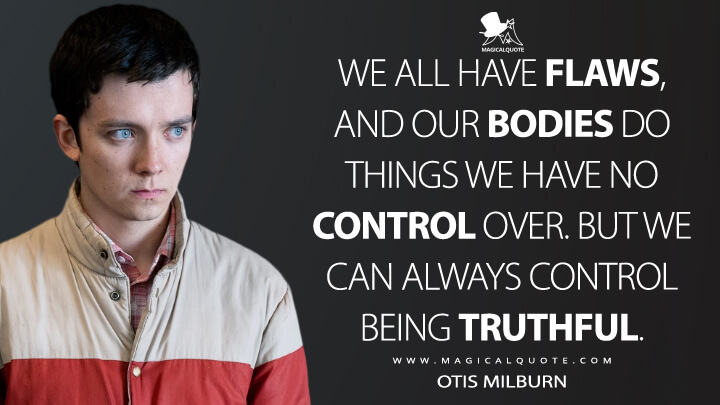 We all have flaws, and our bodies do things we have no control over. But we can always control being truthful. - Otis Milburn (Sex Education Quotes)