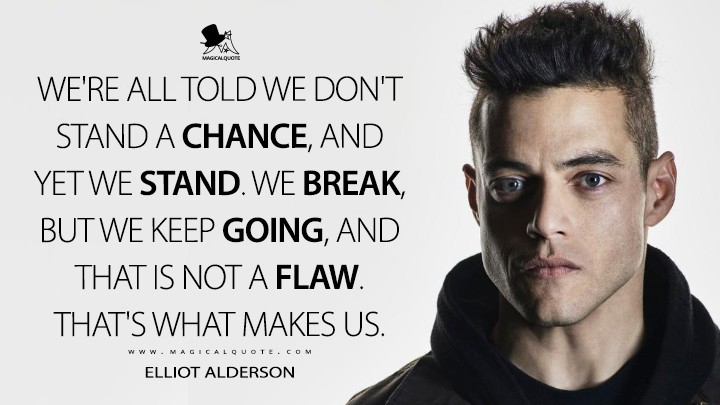 We're all told we don't stand a chance, and yet we stand. We break, but we keep going, and that is not a flaw. That's what makes us. - Elliot Alderson (Mr. Robot Quotes)