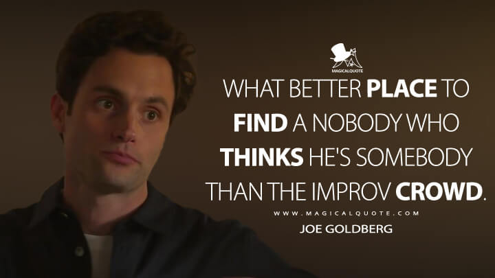 What better place to find a nobody who thinks he's somebody than the improv crowd. - Joe Goldberg (You Quotes)