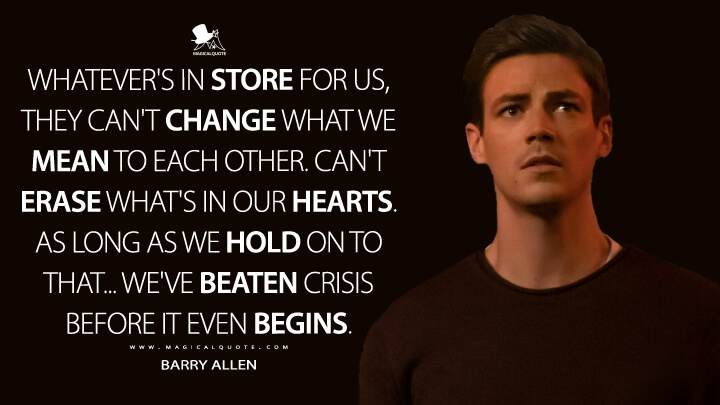 Whatever's in store for us, they can't change what we mean to each other. Can't erase what's in our hearts. As long as we hold on to that... we've beaten Crisis before it even begins. - Barry Allen