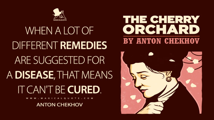 When a lot of different remedies are suggested for a disease, that means it can't be cured. - Anton Chekhov (The Cherry Orchard Quotes)