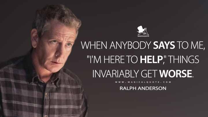 "When anybody says to me, ""I'm here to help,"" things invariably get worse. - Ralph Anderson (The Outsider Quotes)"
