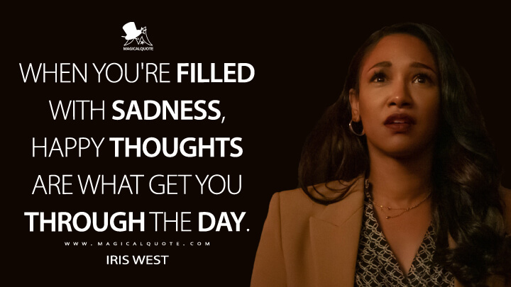When you're filled with sadness, happy thoughts are what get you through the day. - Iris West (The Flash Quotes)