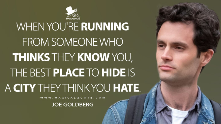 When you're running from someone who thinks they know you, the best place to hide is a city they think you hate. - Joe Goldberg (You Quotes)