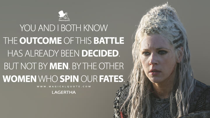 You and I both know the outcome of this battle has already been decided. But not by men. By the other women who spin our fates. - Lagertha (Vikings Quotes)