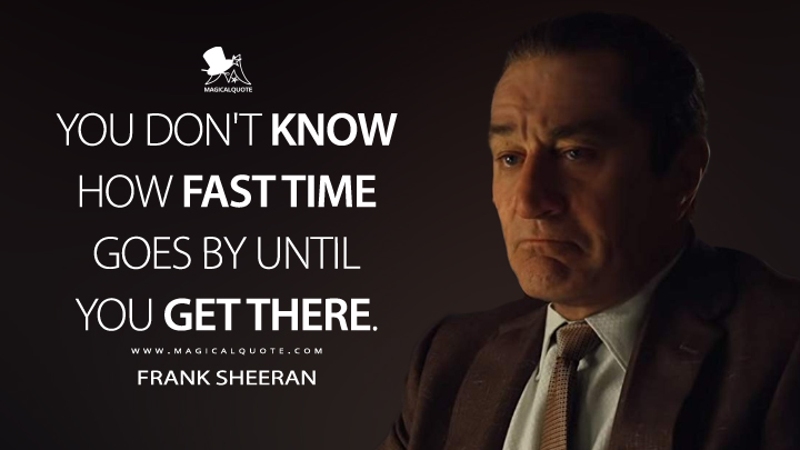 You don't know how fast time goes by until you get there. - Frank Sheeran (The Irishman Quotes)