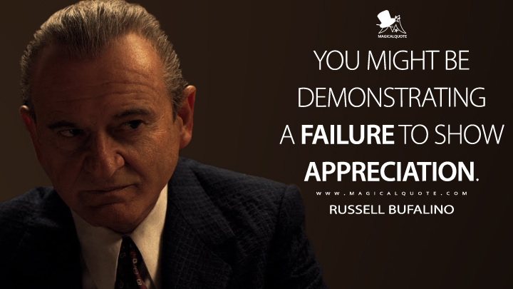 You might be demonstrating a failure to show appreciation. - Russell Bufalino (The Irishman Quotes)