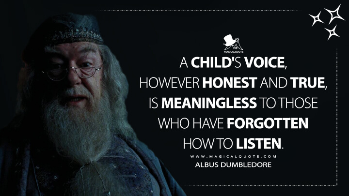A child's voice, however honest and true, is meaningless to those who have forgotten how to listen. - Albus Dumbledore (Harry Potter and the Prisoner of Azkaban Quotes)