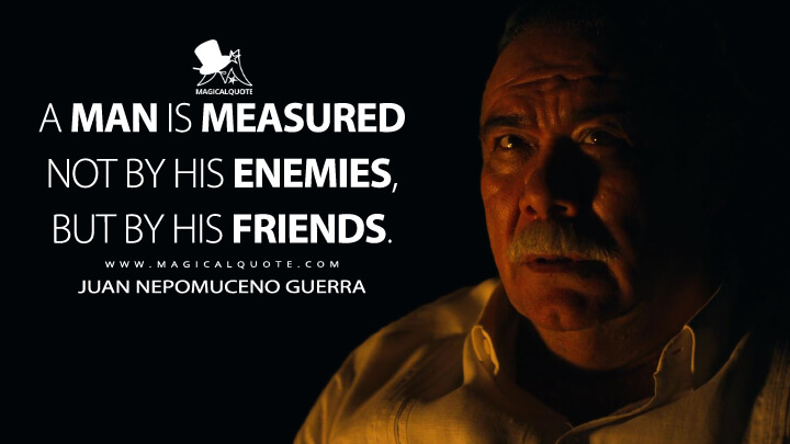A man is measured not by his enemies, but by his friends. - Juan Nepomuceno Guerra (Narcos: Mexico Quotes)