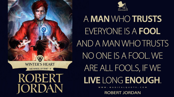 A man who trusts everyone is a fool and a man who trusts no one is a fool. We are all fools, if we live long enough. - Robert Jordan (Winter's Heart Quotes)