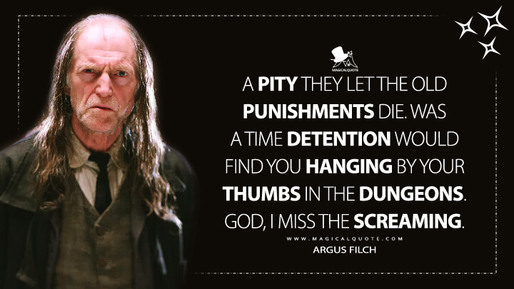 A pity they let the old punishments die. Was a time detention would find you hanging by your thumbs in the dungeons. God, I miss the screaming. - Argus Filch (Harry Potter and the Sorcerer's Stone Quotes)