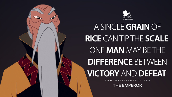 A single grain of rice can tip the scale. One man may be the difference between victory and defeat. - The Emperor (Mulan Quotes)