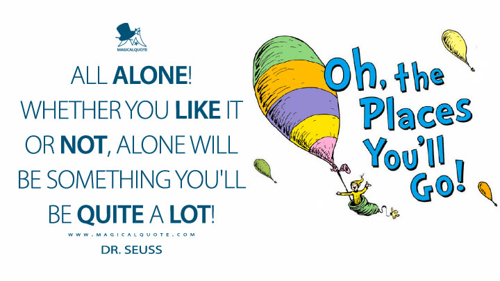 All Alone! Whether you like it or not, Alone will be something you'll be quite a lot! - Dr. Seuss (Oh, the Places You'll Go! Quotes)