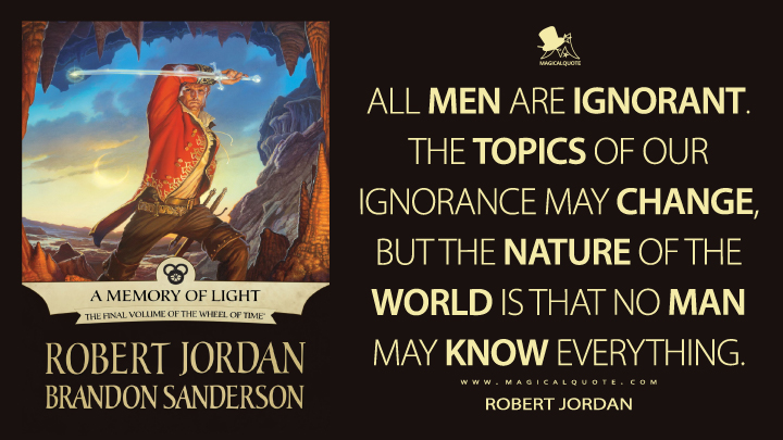 All men are ignorant. The topics of our ignorance may change, but the nature of the world is that no man may know everything. - Robert Jordan (A Memory of Light Quotes)