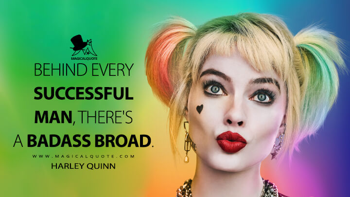 Behind every successful man, there's a badass broad. - Harley Quinn (Birds of Prey Quotes)