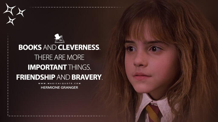 Books and cleverness. There are more important things. Friendship and bravery. - Hermione Granger (Harry Potter and the Sorcerer's Stone Quotes)