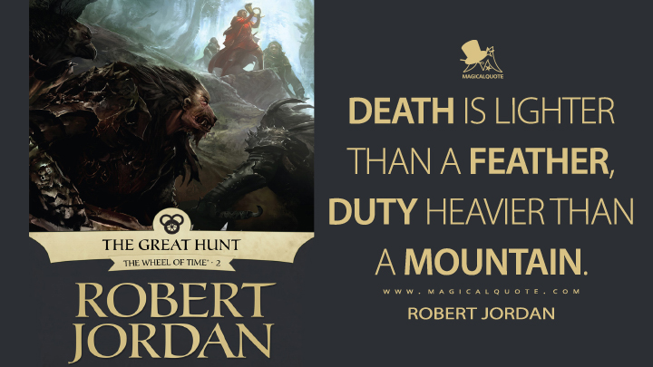 Death is lighter than a feather, duty heavier than a mountain. - Robert Jordan (The Great Hunt Quotes)