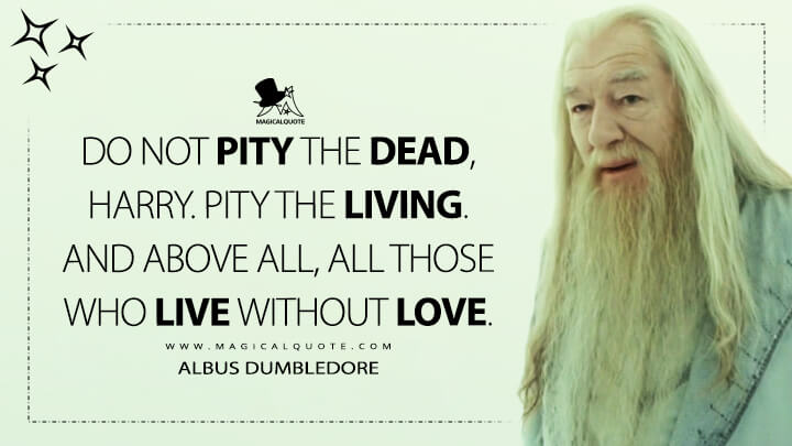 Do not pity the dead, Harry. Pity the living. And above all, all those who live without love. - Albus Dumbledore (Harry Potter and the Deathly Hallows Quotes)