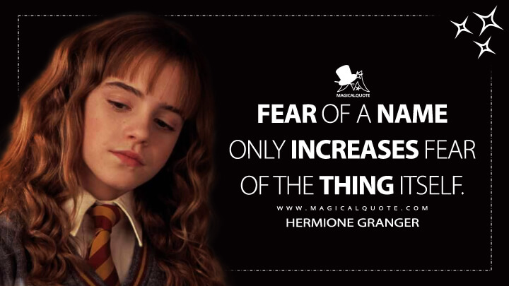 Fear of a name only increases fear of the thing itself. - Hermione Granger (Harry Potter and the Chamber of Secrets Quotes)