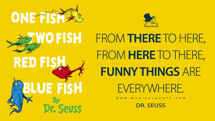 From there to here, from here to there, funny things are everywhere. - Dr. Seuss (One Fish, Two Fish, Red Fish, Blue Fish Quotes)