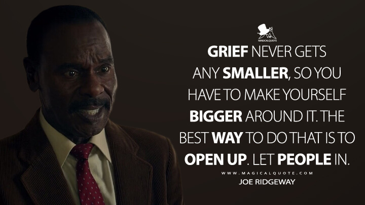 Grief never gets any smaller, so you have to make yourself bigger around it. The best way to do that is to open up. Let people in. - Joe Ridgeway (Locke & Key Quotes)