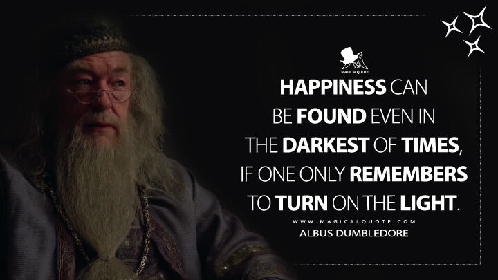 Happiness can be found even in the darkest of times, if one only remembers to turn on the light. - Albus Dumbledore (Harry Potter and the Prisoner of Azkaban Quotes)