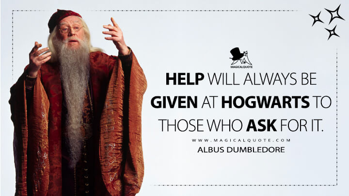 Help will always be given at Hogwarts to those who ask for it. - Albus Dumbledore (Harry Potter and the Chamber of Secrets Quotes)