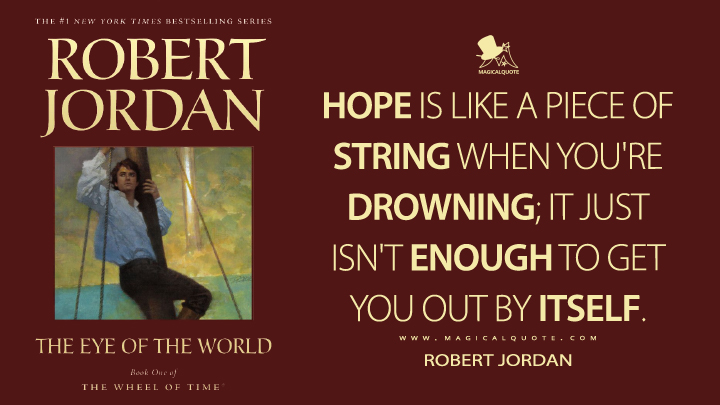 Hope is like a piece of string when you're drowning; it just isn't enough to get you out by itself. - Robert Jordan (The Eye of the World Quotes)