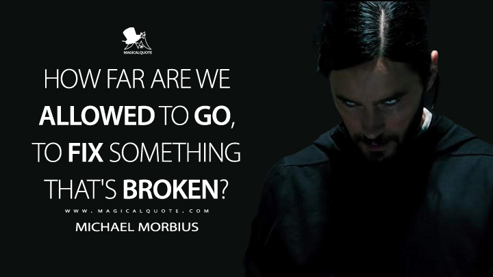 How far are we allowed to go, to fix something that's broken? - Michael Morbius (Morbius Quotes)