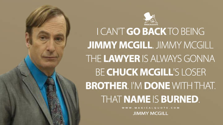 I can't go back to being Jimmy McGill. Jimmy McGill the lawyer is always gonna be Chuck McGill's loser brother. I'm done with that. That name is burned. - Jimmy McGill (Better Call Saul Quotes)