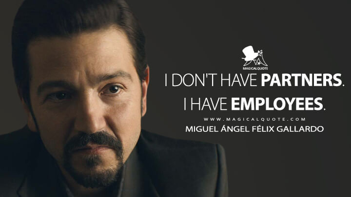 I don't have partners. I have employees. - Miguel Ángel Félix Gallardo (Narcos: Mexico Quotes)