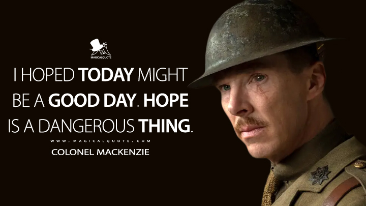 I hoped today might be a good day. Hope is a dangerous thing. - Colonel Mackenzie (1917 Quotes)