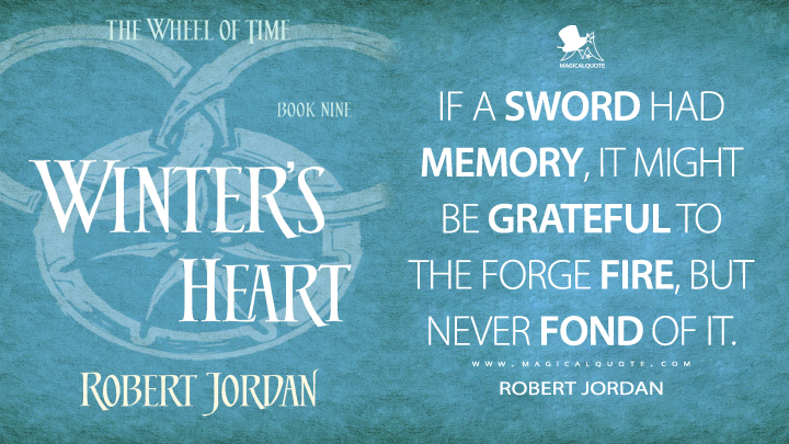 If a sword had memory, it might be grateful to the forge fire, but never fond of it. - Robert Jordan (Winter's Heart Quotes)