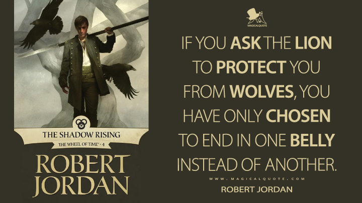 If you ask the lion to protect you from wolves, you have only chosen to end in one belly instead of another. - Robert Jordan (The Shadow Rising Quotes)